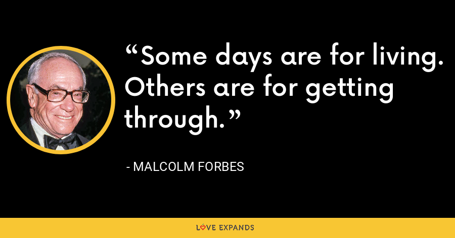 Some days are for living. Others are for getting through. - Malcolm Forbes