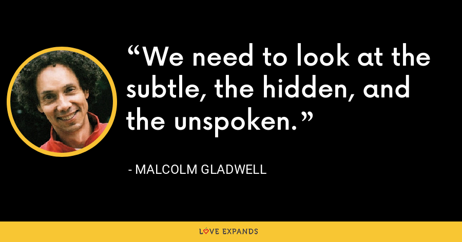 We need to look at the subtle, the hidden, and the unspoken. - Malcolm Gladwell