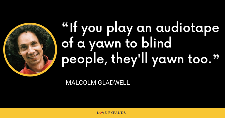 If you play an audiotape of a yawn to blind people, they'll yawn too. - Malcolm Gladwell