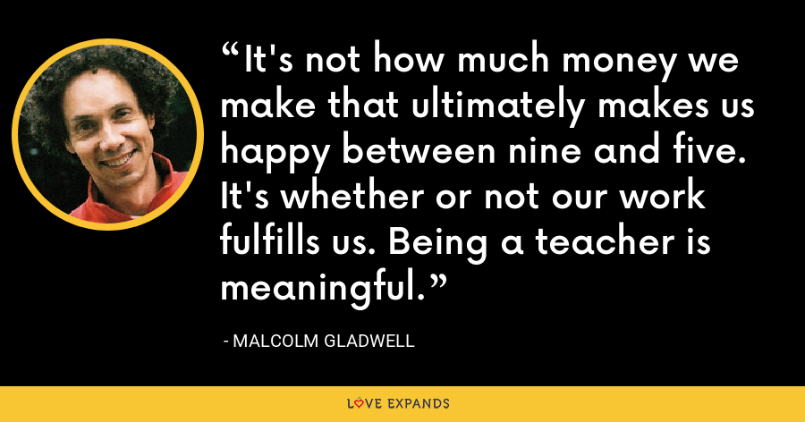 It's not how much money we make that ultimately makes us happy between nine and five. It's whether or not our work fulfills us. Being a teacher is meaningful. - Malcolm Gladwell