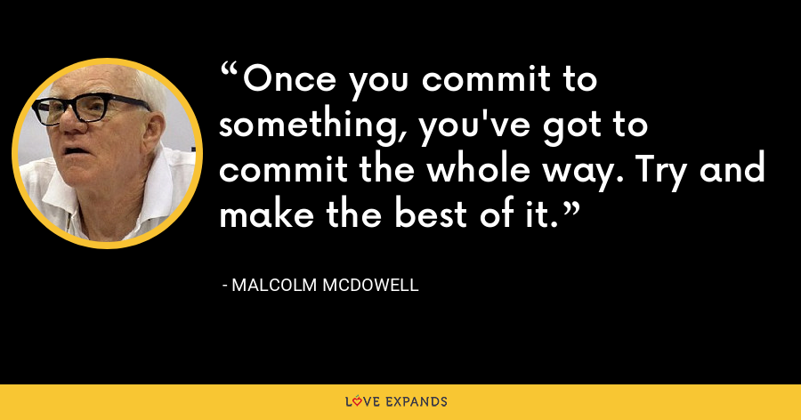 Once you commit to something, you've got to commit the whole way. Try and make the best of it. - Malcolm McDowell