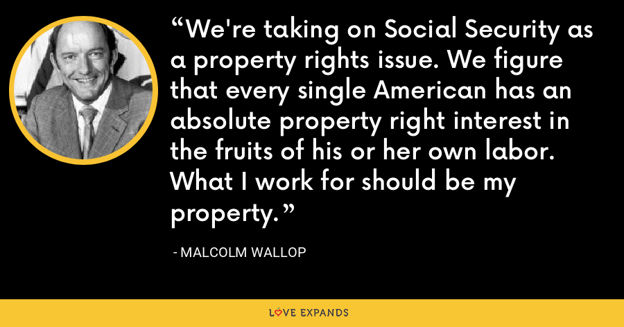 We're taking on Social Security as a property rights issue. We figure that every single American has an absolute property right interest in the fruits of his or her own labor. What I work for should be my property. - Malcolm Wallop