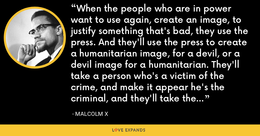 When the people who are in power want to use again, create an image, to justify something that's bad, they use the press. And they'll use the press to create a humanitarian image, for a devil, or a devil image for a humanitarian. They'll take a person who's a victim of the crime, and make it appear he's the criminal, and they'll take the criminal and make it appear that he's the victim of the crime. - Malcolm X