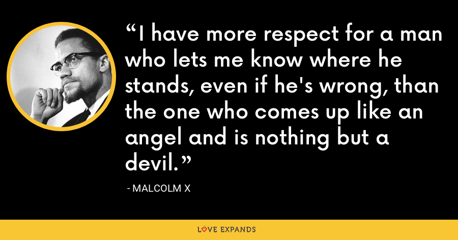 I have more respect for a man who lets me know where he stands, even if he's wrong, than the one who comes up like an angel and is nothing but a devil. - Malcolm X