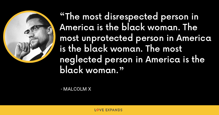 The most disrespected person in America is the black woman. The most unprotected person in America is the black woman. The most neglected person in America is the black woman. - Malcolm X