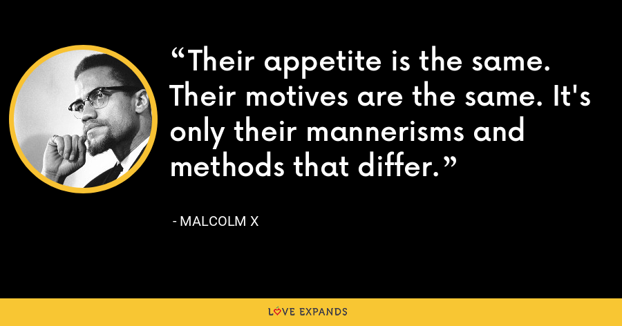 Their appetite is the same. Their motives are the same. It's only their mannerisms and methods that differ. - Malcolm X