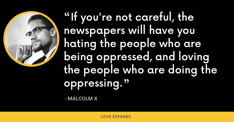 If you're not careful, the newspapers will have you hating the people who are being oppressed, and loving the people who are doing the oppressing. - Malcolm X
