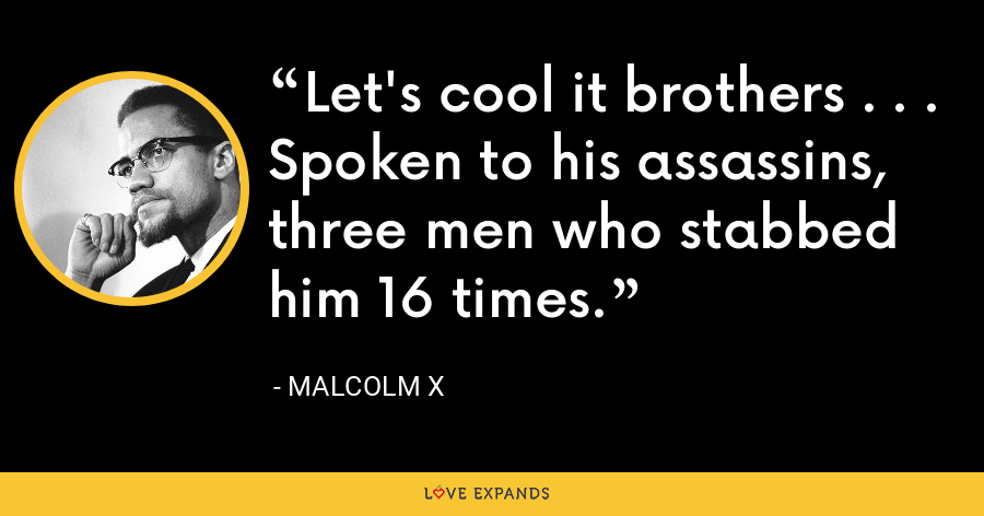 Let's cool it brothers . . . Spoken to his assassins, three men who stabbed him 16 times. - Malcolm X