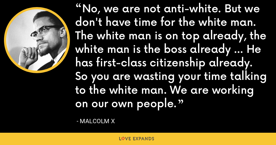 No, we are not anti-white. But we don't have time for the white man. The white man is on top already, the white man is the boss already ... He has first-class citizenship already. So you are wasting your time talking to the white man. We are working on our own people. - Malcolm X
