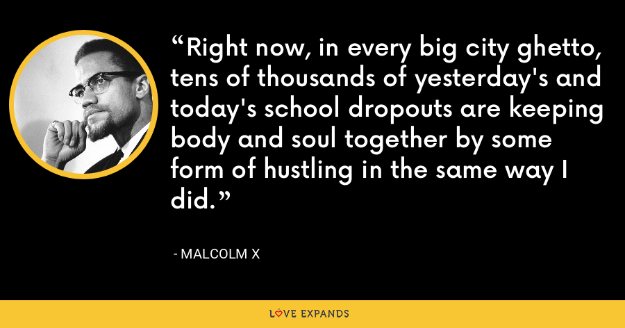 Right now, in every big city ghetto, tens of thousands of yesterday's and today's school dropouts are keeping body and soul together by some form of hustling in the same way I did. - Malcolm X