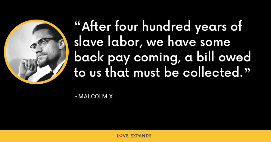 After four hundred years of slave labor, we have some back pay coming, a bill owed to us that must be collected. - Malcolm X