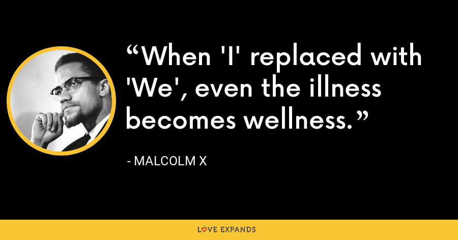 When 'I' replaced with 'We', even the illness becomes wellness. - Malcolm X