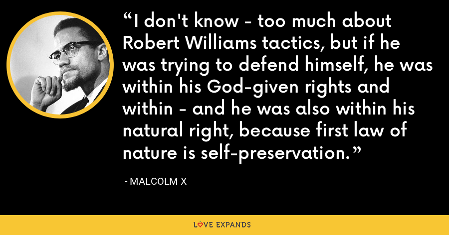 I don't know - too much about Robert Williams tactics, but if he was trying to defend himself, he was within his God-given rights and within - and he was also within his natural right, because first law of nature is self-preservation. - Malcolm X