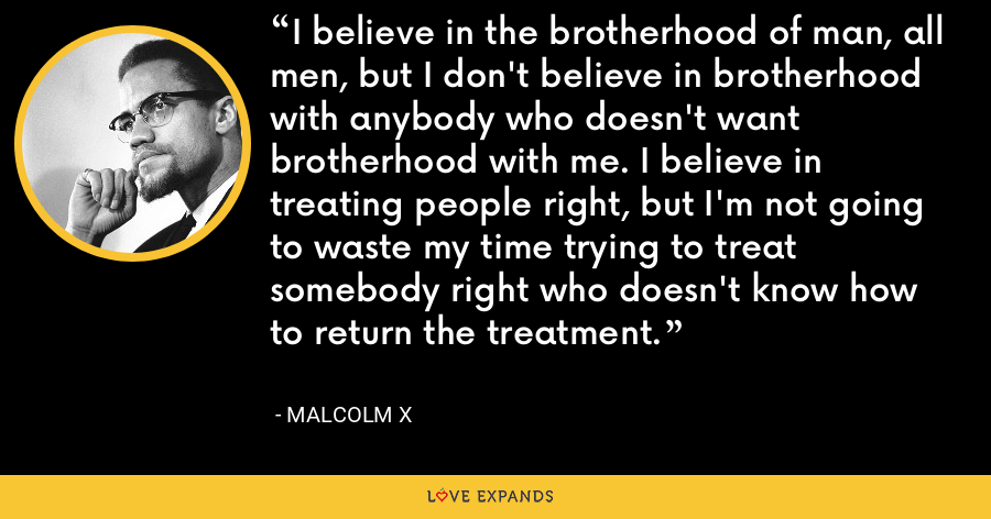 I believe in the brotherhood of man, all men, but I don't believe in brotherhood with anybody who doesn't want brotherhood with me. I believe in treating people right, but I'm not going to waste my time trying to treat somebody right who doesn't know how to return the treatment. - Malcolm X