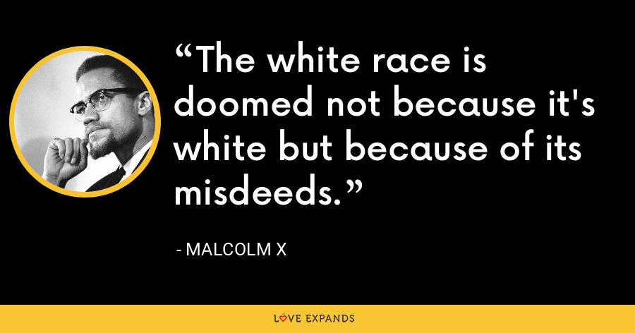 The white race is doomed not because it's white but because of its misdeeds. - Malcolm X