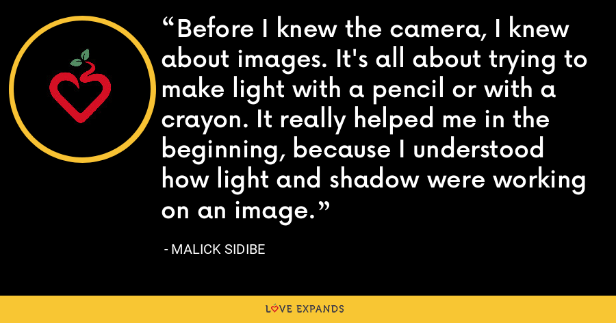 Before I knew the camera, I knew about images. It's all about trying to make light with a pencil or with a crayon. It really helped me in the beginning, because I understood how light and shadow were working on an image. - Malick Sidibe