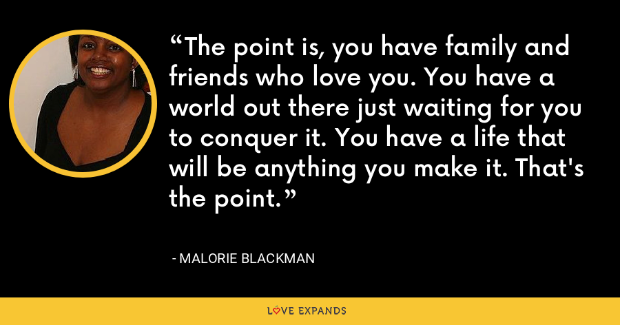 The point is, you have family and friends who love you. You have a world out there just waiting for you to conquer it. You have a life that will be anything you make it. That's the point. - Malorie Blackman