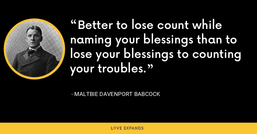 Better to lose count while naming your blessings than to lose your blessings to counting your troubles. - Maltbie Davenport Babcock
