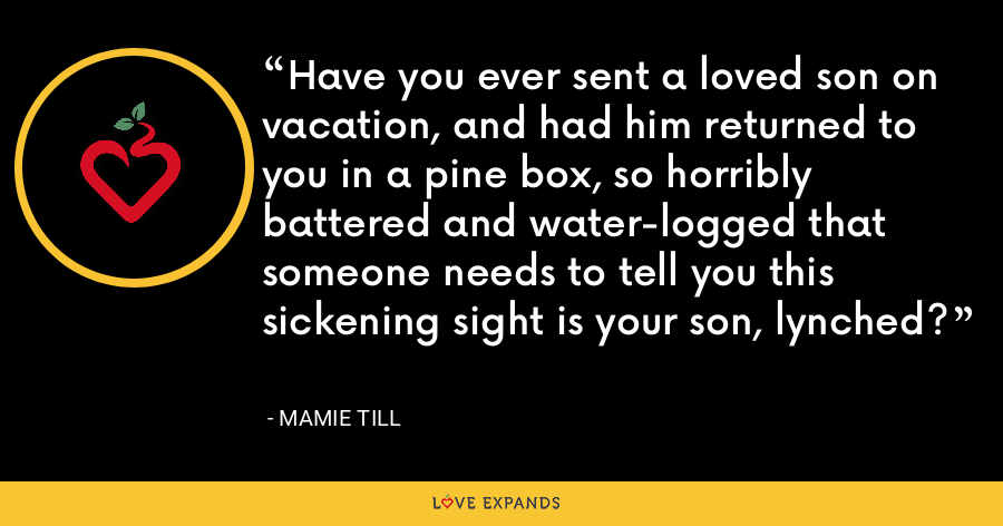 Have you ever sent a loved son on vacation, and had him returned to you in a pine box, so horribly battered and water-logged that someone needs to tell you this sickening sight is your son, lynched? - Mamie Till