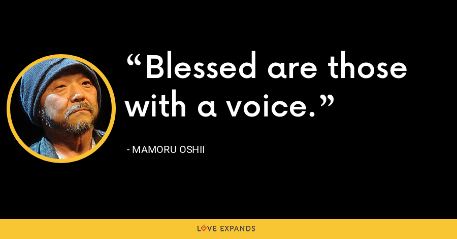 Blessed are those with a voice. - Mamoru Oshii