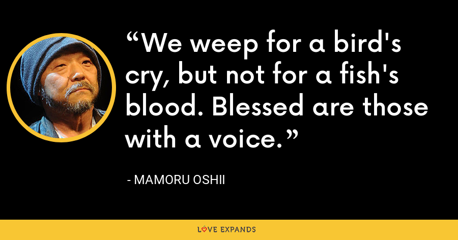 We weep for a bird's cry, but not for a fish's blood. Blessed are those with a voice. - Mamoru Oshii