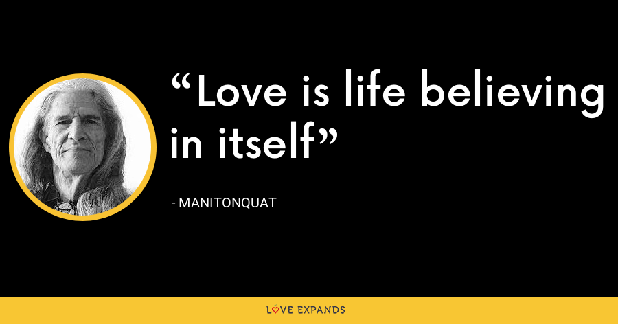 Love is life believing in itself - Manitonquat