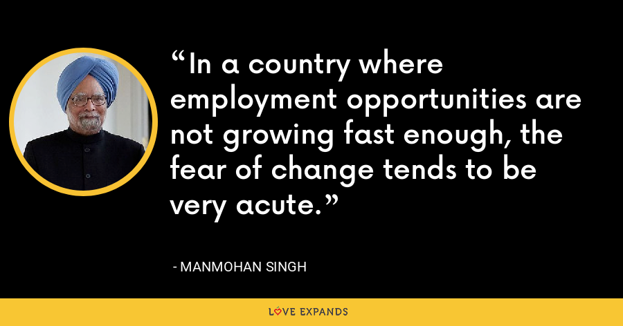 In a country where employment opportunities are not growing fast enough, the fear of change tends to be very acute. - Manmohan Singh