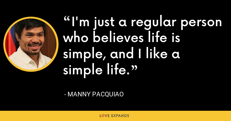I'm just a regular person who believes life is simple, and I like a simple life. - Manny Pacquiao