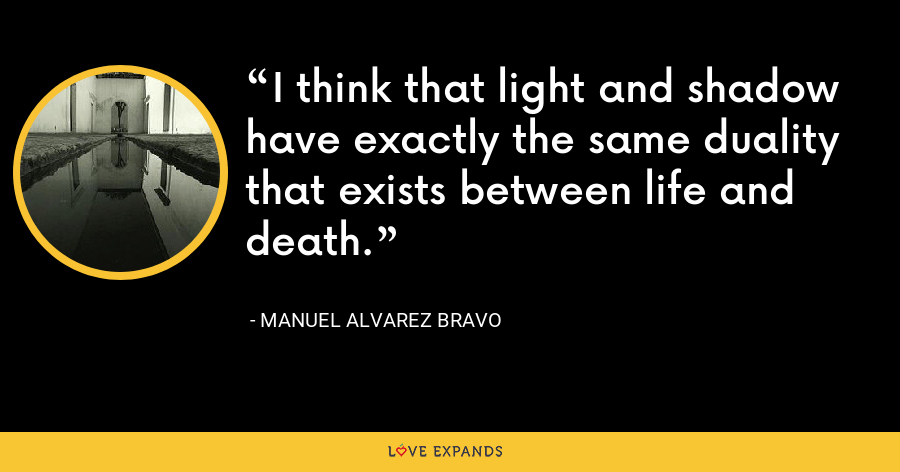 I think that light and shadow have exactly the same duality that exists between life and death. - Manuel Alvarez Bravo