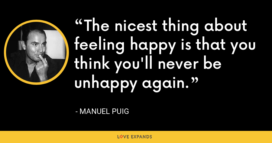The nicest thing about feeling happy is that you think you'll never be unhappy again. - Manuel Puig
