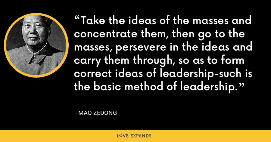 Take the ideas of the masses and concentrate them, then go to the masses, persevere in the ideas and carry them through, so as to form correct ideas of leadership-such is the basic method of leadership. - Mao Zedong