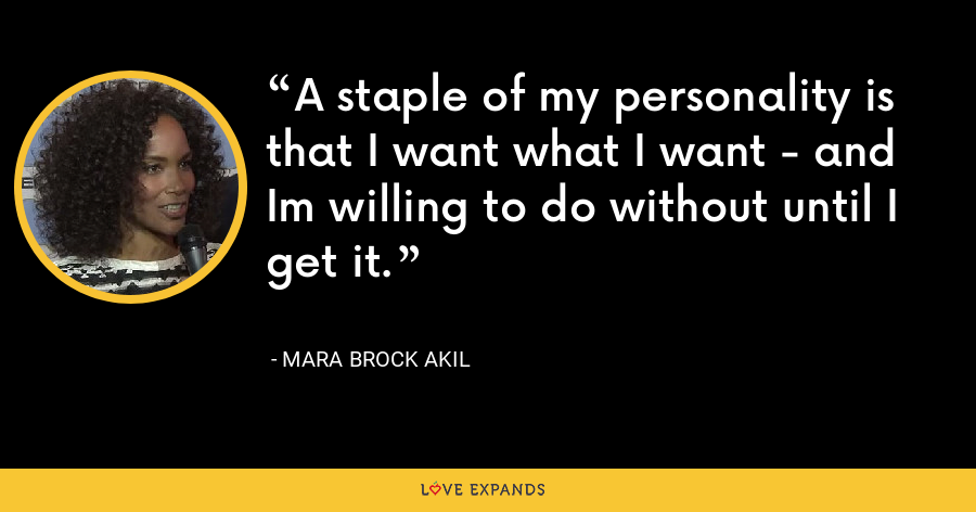 A staple of my personality is that I want what I want - and Im willing to do without until I get it. - Mara Brock Akil