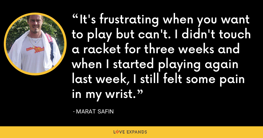 It's frustrating when you want to play but can't. I didn't touch a racket for three weeks and when I started playing again last week, I still felt some pain in my wrist. - Marat Safin