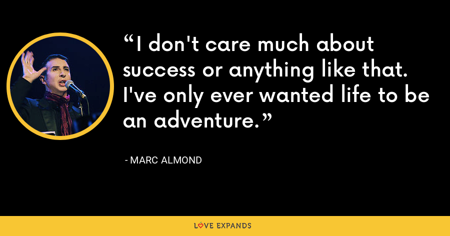 I don't care much about success or anything like that. I've only ever wanted life to be an adventure. - Marc Almond