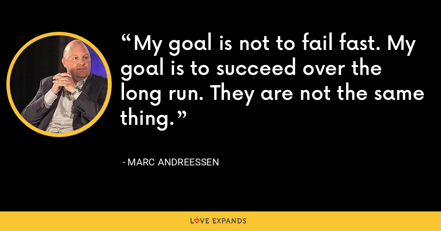 My goal is not to fail fast. My goal is to succeed over the long run. They are not the same thing. - Marc Andreessen