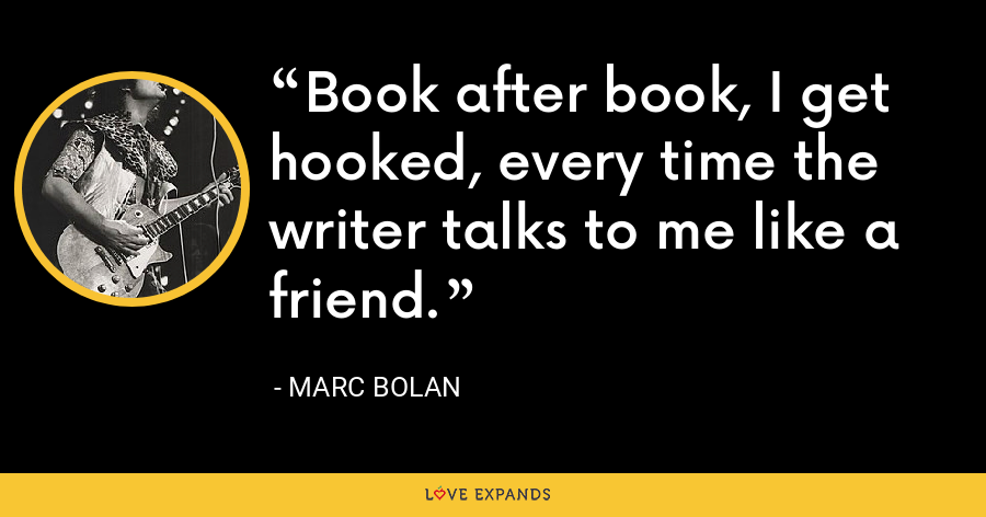 Book after book, I get hooked, every time the writer talks to me like a friend. - Marc Bolan
