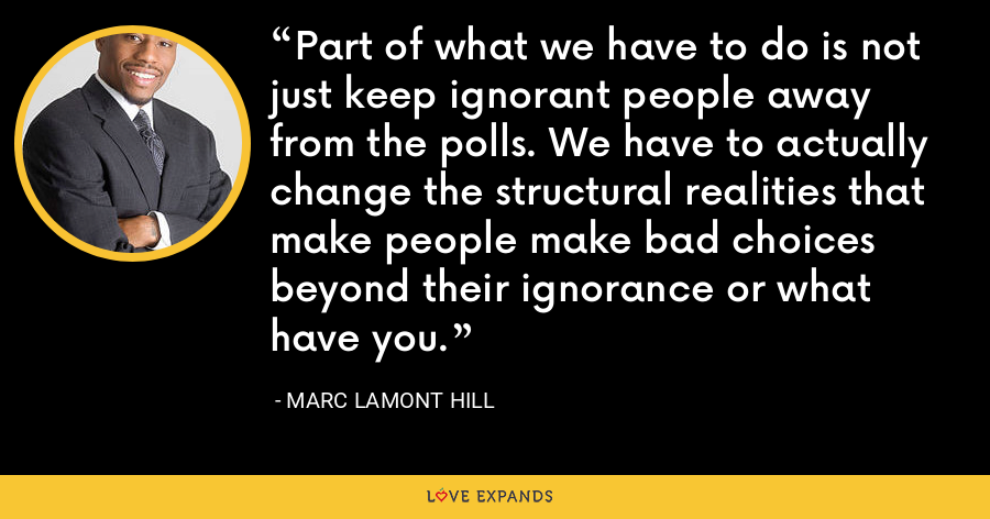 Part of what we have to do is not just keep ignorant people away from the polls. We have to actually change the structural realities that make people make bad choices beyond their ignorance or what have you. - Marc Lamont Hill