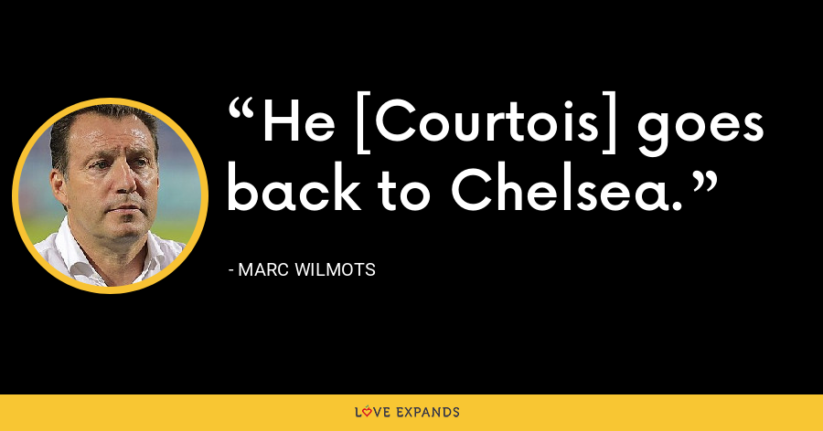 He [Courtois] goes back to Chelsea. - Marc Wilmots