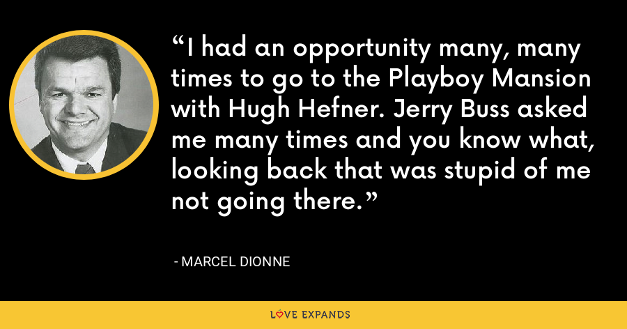 I had an opportunity many, many times to go to the Playboy Mansion with Hugh Hefner. Jerry Buss asked me many times and you know what, looking back that was stupid of me not going there. - Marcel Dionne