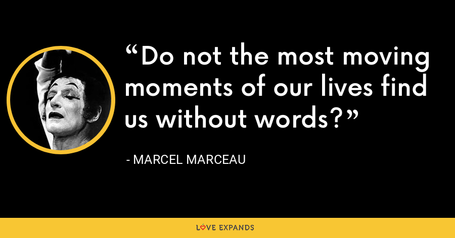 Do not the most moving moments of our lives find us without words? - Marcel Marceau