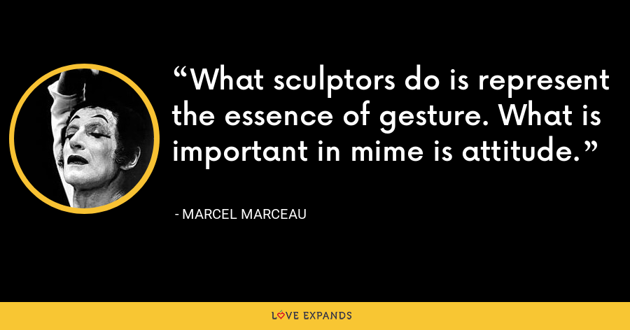 What sculptors do is represent the essence of gesture. What is important in mime is attitude. - Marcel Marceau