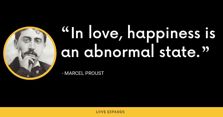 In love, happiness is an abnormal state. - Marcel Proust