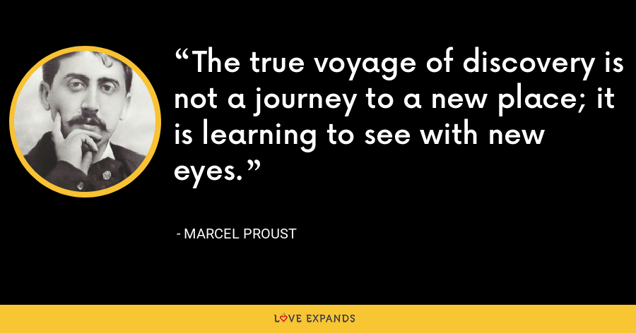 The true voyage of discovery is not a journey to a new place; it is learning to see with new eyes. - Marcel Proust
