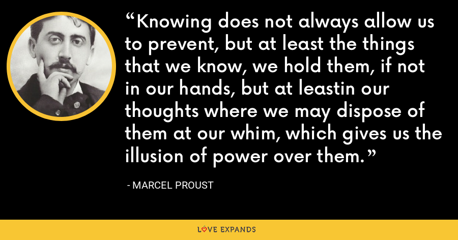 Knowing does not always allow us to prevent, but at least the things that we know, we hold them, if not in our hands, but at leastin our thoughts where we may dispose of them at our whim, which gives us the illusion of power over them. - Marcel Proust