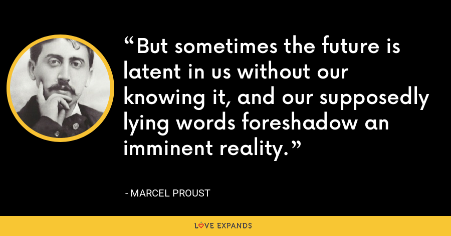 But sometimes the future is latent in us without our knowing it, and our supposedly lying words foreshadow an imminent reality. - Marcel Proust