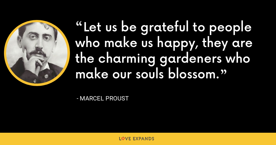 Let us be grateful to people who make us happy, they are the charming gardeners who make our souls blossom. - Marcel Proust