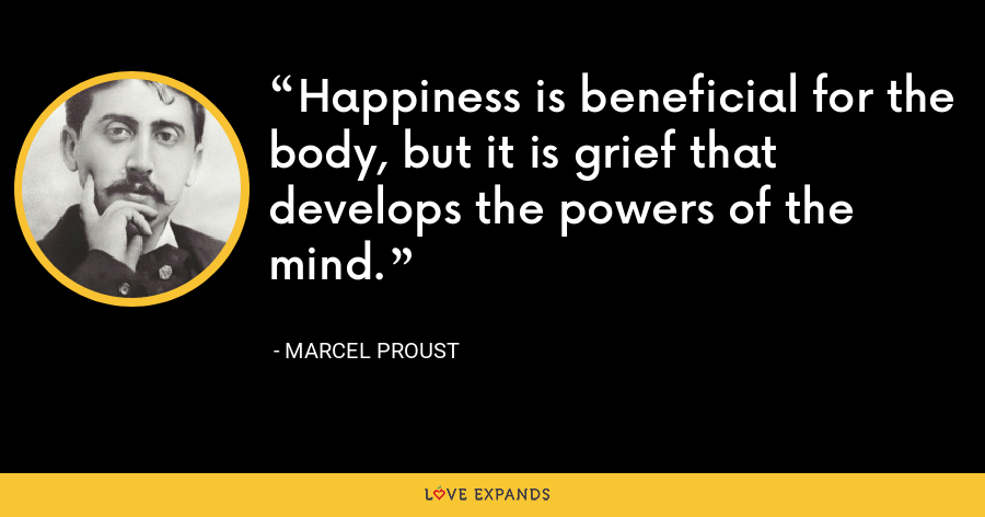 Happiness is beneficial for the body, but it is grief that develops the powers of the mind. - Marcel Proust