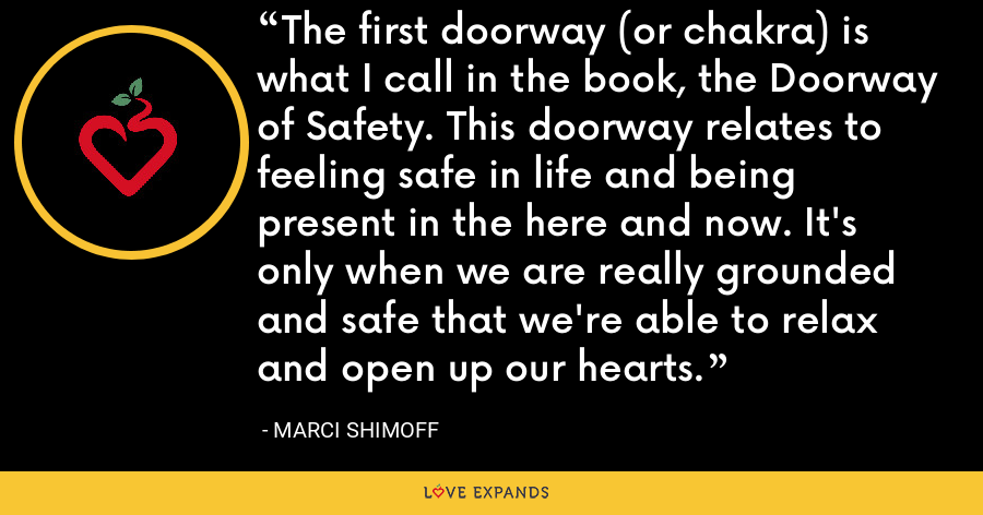 The first doorway (or chakra) is what I call in the book, the Doorway of Safety. This doorway relates to feeling safe in life and being present in the here and now. It's only when we are really grounded and safe that we're able to relax and open up our hearts. - Marci Shimoff