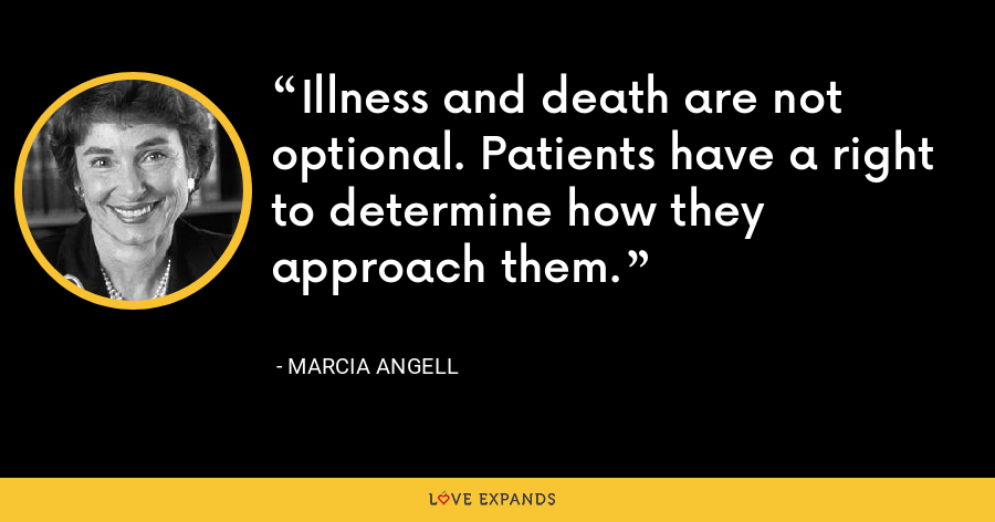 Illness and death are not optional. Patients have a right to determine how they approach them. - Marcia Angell