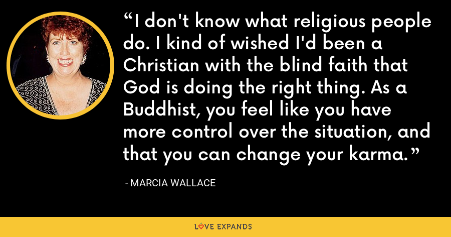 I don't know what religious people do. I kind of wished I'd been a Christian with the blind faith that God is doing the right thing. As a Buddhist, you feel like you have more control over the situation, and that you can change your karma. - Marcia Wallace